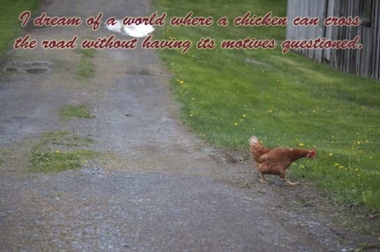 "The chicken, safely on the other side of the road, with the caption, ""I dream of a world where a chicken can cross the road without having its motives questioned."""